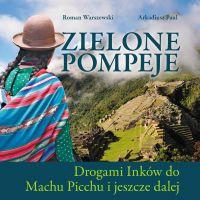 Zielone Pompeje.Drogami Inków do Machu Picchu i jeszcze dalej - R. Warszewski,A.Paul