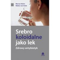 Srebro koloidalne jako lek. Zdrowy antybiotyk. - W. Kuhni, W.Holst